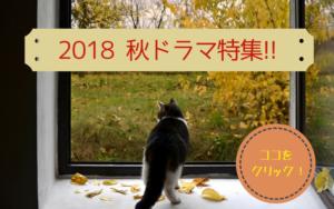 2018 秋ドラマ特集 !!