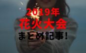 2019年 花火大会まとめ記事!